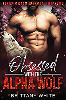 Obsessed with the Alpha Wolf (Firefighter Wolves Shifters Book 1) by [Brittany White]