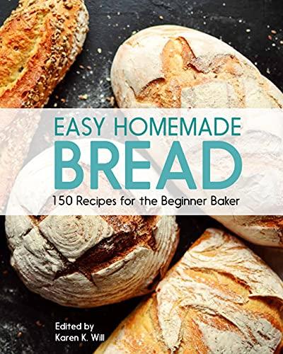 Easy Homemade Bread: 150 Recipes for the Beginning Baker