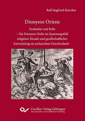 Dionysos Oriens: Festkultur und Polis – Die Dionysos-Kulte im Spannungsfeld religioser Rituale und gesellschaftlicher Entwicklung im archaischen Griechenland