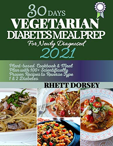 30 DAYS VEGETARIAN DIABETIC MEAL PREP FOR NEWLY DIAGNOSED 2021: Plant-based Cookbook & Meal Plan with 100+ Scientifically Proven Recipes to Reverse Type 1 & 2 Diabetes (English Edition)