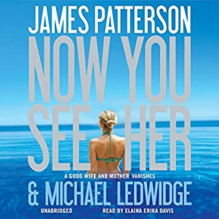Now You See Her                   Written by:                                                                                                                                 James Patterson,                                                                                        Michael Ledwidge                               Narrated by:                                                                                                                                 Elaina Erika Davis                      Length: 7 hrs and 21 mins     3 ratings     Overall 4.0