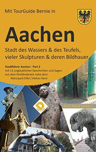 AACHEN Stadt des Wassers & des Teufels, vieler Skulpturen & deren Bildhauer: Stadtführer Aachen Part-2 mit 13 unglaublichen Geschichten und Sagen aus dem ... nahe dem Naturpark Eifel / Hohes