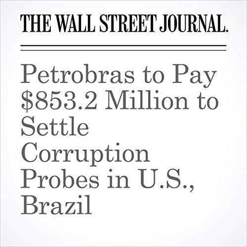Petrobras to Pay $853.2 Million to Settle Corruption Probes in U.S., Brazil copertina