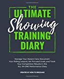 The Ultimate Showing Training Diary: Manage Your Horse's Care, Document Your Riding Lessons, Set Focused Goals, and Track Your Competition Results in this ALL-IN-ONE Performance Diary