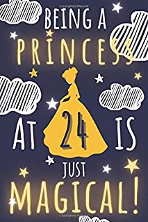 Princess Journal Being A Princess At 24 Is Just Magical!: A Happy Birthday 24 Years Old Princess Journal Notebook for Yout...