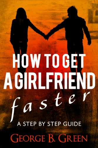 Book: How To Get A Girlfriend Faster - A Step By Step Guide by George B. Green