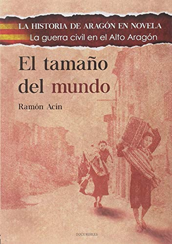 EL TAMAÑO DEL MUNDO: LA GUERRA CIVIL EN EL ALTO ARAGÓN (LA HISTORIA DE ARAGÓN EN NOVELA)