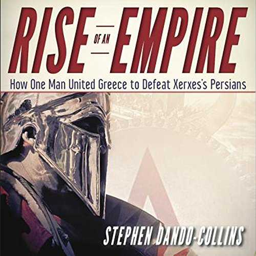 Rise of an Empire: How One Man United Greece to Defeat Xerxes's Persians