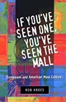 If You'Ve Seen One, You'Ve Seen the Mall: Europeans and American Mass Culture