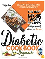 Diabetic Cookbook for Beginners: Prevent Diabetes and Fight Overweight. The Best Easy and Tasty Recipes That Fill You Up Instantly and Lower Your Blood Sugar