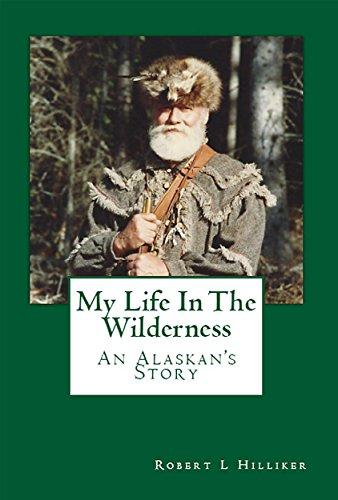 My Life In The Wilderness: An Alaskan's Story by [Robert L. Hilliker]