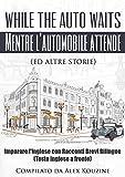While the auto waits - Mentre l'automobile attende (ed altre storie): Impara l'inglese con Racconti Brevi Bilingue  (Testo inglese a fronte)