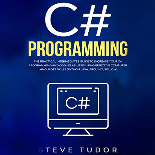 C#: The Practical Intermediates Guide To Increase Your C# Programming And Coding Abilities Using Effective Computer Languages Skills (Python, Java, Arduino, SQL, C++) cover art
