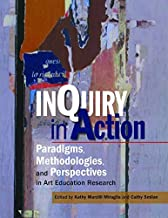 Inquiry in Action: Paradigms, Methodologies, and Perspectives in Art Education Research