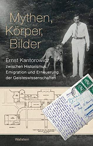 Mythen, Körper, Bilder: Ernst Kantorowicz zwischen Historismus, Emigration und Erneuerung der Geisteswissenschaften