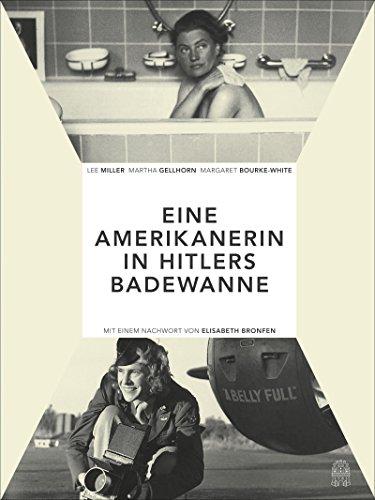 Die Amerikanerin in Hitlers Badewanne: Drei Frauen berichten über den Krieg: Martha Gellhorn, Lee Miller, Margaret Bourke-White von Elisabeth Bronfen (Herausgeber), Daniel Kampa (Herausgeber) (13. Juni 2015) Gebundene Ausgabe