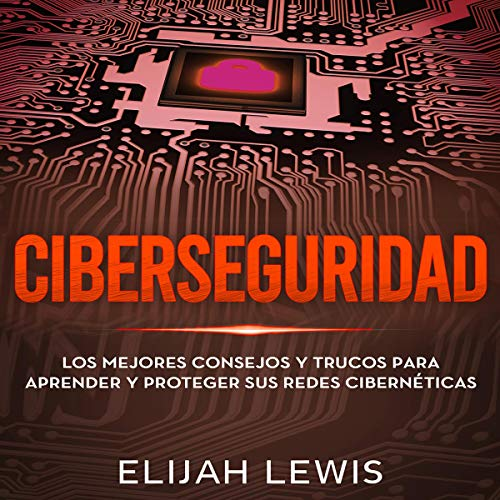 Ciberseguridad: Los mejores consejos y trucos para aprender y proteger sus redes cibernéticas [Cybersecurity: The Best Tips and Tricks to Learn and Protect Your Cyber Networks] cover art