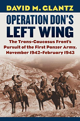 Operation Don's Left Wing: The Trans-Caucasus Front's Pursuit of the First Panzer Army, November 1942-February 1943 (Modern War Studies)