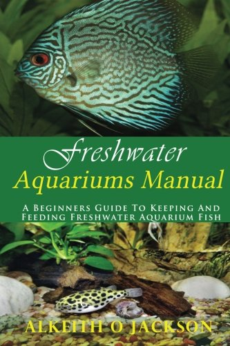 Freshwater Aquariums Manual: A Beginners Guide To Keeping And Feeding Freshwater Aquarium Fish (Volume 1)