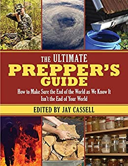 The Ultimate Prepper's Guide: How to Make Sure the End of the World as We Know It Isn't the End of Your World by [Jay Cassell]