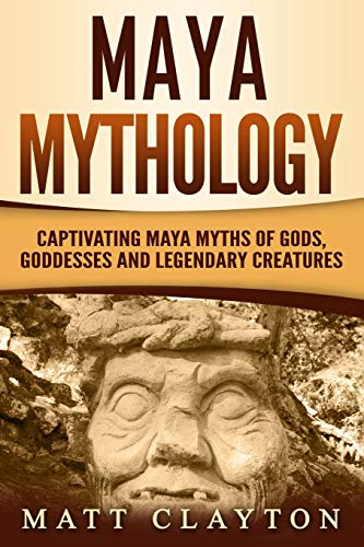 Maya Mythology: Captivating Maya Myths of Gods, Goddesses and Legendary Creatures