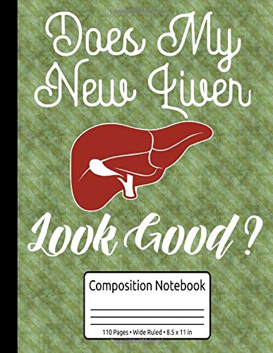 Does My New Liver Look Good Liver Transplant Gifts Composition Notebook 110 Pages Wide Ruled 8.5 x 11 in: Organ Donation Journal