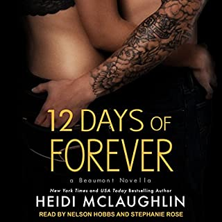 12 Days of Forever     Beaumont Series, Book 4.5              Written by:                                                                                                                                 Heidi McLaughlin                               Narrated by:                                                                                                                                 Nelson Hobbs,                                                                                        Stephanie Rose                      Length: 3 hrs and 42 mins     Not rated yet     Overall 0.0