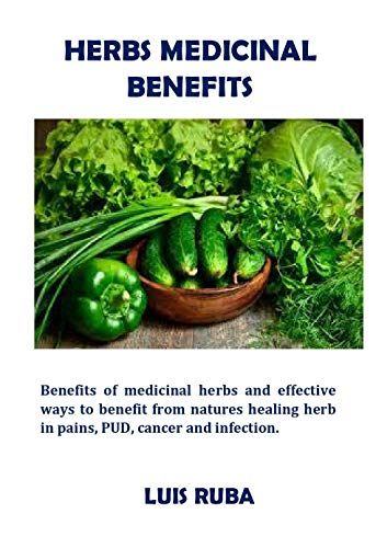Herbs Medicinal Benefits: Benefits of medicinal herbs and effective ways to benefit from natures healing herb in pains, PUD, cancer and infection. (English Edition)