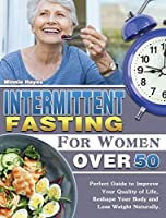Intermittent Fasting For Women Over 50: Perfect Guide to Improve Your Quality of Life, Reshape Your Body and Lose Weight Naturally.