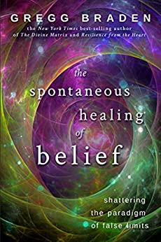 The Spontaneous Healing of Belief: Shattering the Paradigm of False Limits by [Gregg Braden]