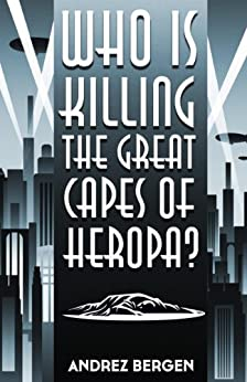 Who is Killing the Great Capes of Heropa? by [Andrez Bergen]