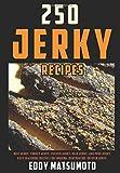 250 Jerky Recipes: Easy Seasoning Recipes for Smoking, Dehydrator, or Oven Jerky (Eddy Matsumoto...