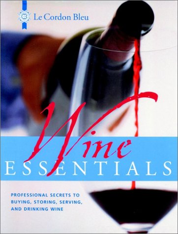 Le Cordon Bleu Wine Essentials: Professional Secrets to Buying, Storing, Serving, and Drinking Wine