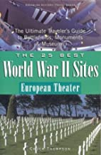 The 25 Best World War II Sites, European Theater: The Ultimate Traveler's Guide to Battlefields, Monuments & Museums (25 Essential World War II ... Ultimate Traveler's Guide to Battlefield.)