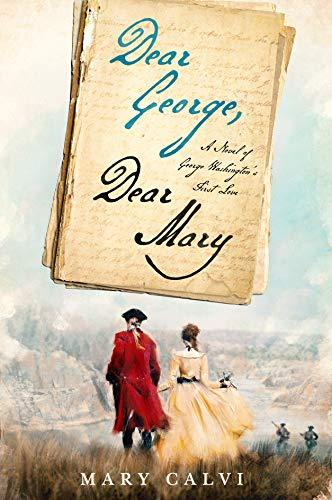 Dear George Dear Mary A Novel Of George Washingtons First Love By Mary Calvi