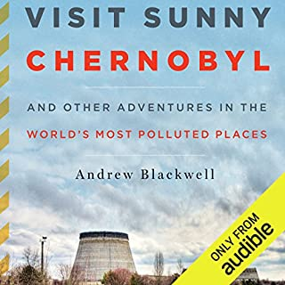 Visit Sunny Chernobyl     And Other Adventures in the World's Most Polluted Places              By:                                                                                                                                 Andrew Blackwell                               Narrated by:                                                                                                                                 Ax Norman                      Length: 10 hrs and 26 mins     83 ratings     Overall 4.0