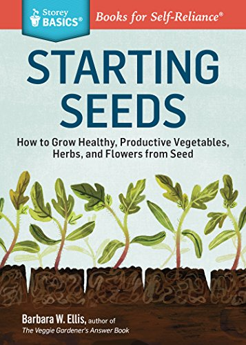 Starting Seeds: How to Grow Healthy, Productive Vegetables, Herbs, and Flowers from Seed. A Storey BASICS® Title by [Barbara W. Ellis]