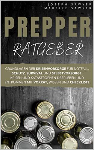 Prepper Ratgeber: Grundlagen der Krisenvorsorge für Notfall, Schutz, Survival und Selbstvorsorge. Krisen und Katastrophen überleben und entkommen mit Vorrat, Wissen und Checkliste