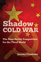 Shadow Cold War: The Sino-Soviet Competition for the Third World (New Cold War History)