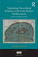 Negotiating Transcultural Relations in the Early Modern Mediterranean: Ottoman-Venetian Encounters (Transculturalisms, 1400-1700)