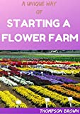 A UNIQUE WAY OF STARTING A FLOWER FARM: Step By Step Guide To Raising And Selling Cuts Flowers (English Edition)