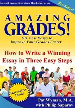Amazing Grades: How To Write a Winning Essay in Three Easy Steps (Amazing Grades: 101 Best Ways to Improve Your Grades Faster) by [Pat Wyman, Philip Saparov]