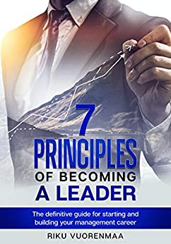 7 Principles of Becoming a Leader: The definitive guide for starting and building your management career by [Riku Vuorenmaa]