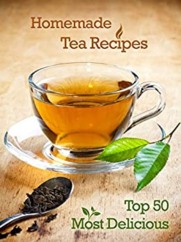 Top 50 Most Delicious Homemade Tea Recipes: Create Unique Blends of Different Teas, Fruits, Spices and Herbs (Recipe Top 50's Book 28) by [Julie Hatfield]