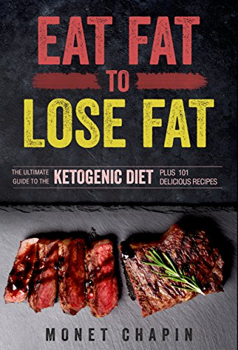 Eat Fat to Lose Fat: The Ultimate Guide to the Ketogenic Diet Plus 101 Delicious Recipes by [Monet Chapin]