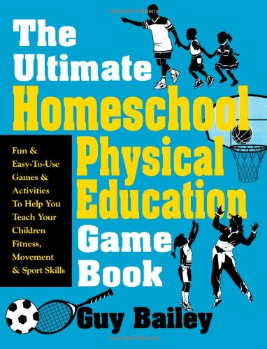 The Ultimate Homeschool Physical Education Game Book: Fun & Easy-To-Use Games & Activities To Help You Teach Your Childr