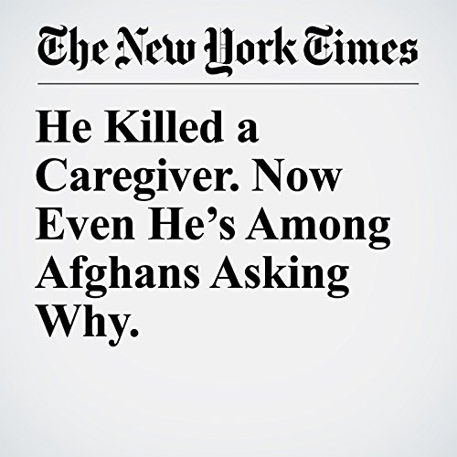 He Killed a Caregiver. Now Even He's Among Afghans Asking Why. copertina