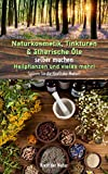 Naturkosmetik, Tinkturen & ätherische Öle selber machen, Heilpflanzen und vieles mehr!: Spüren Sie die Kraft der Natur!