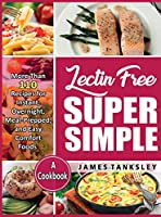 Lectin Free Super Simple: More Than 110 Recipes For Instant, Overnight, Meal-Prepped, And Easy Comfort Foods: A Cookbook.