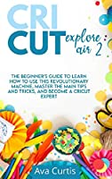 Cricut Explore Air 2: The Beginner's Guide to Learn How to use This Revolutionary Machine, Master the Main Tips and Tricks, and Become a Cricut Expert